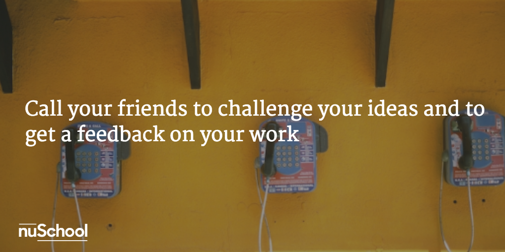 Call your friends to challenge your ideas and to get a feedback on your work - nuschool