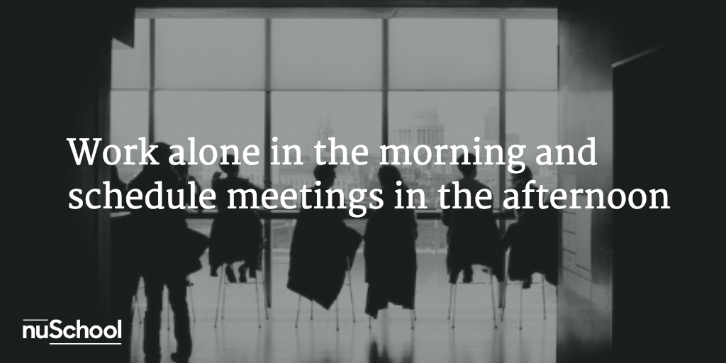 Work alone in the morning and schedule meetings in the afternoon  - nuschool