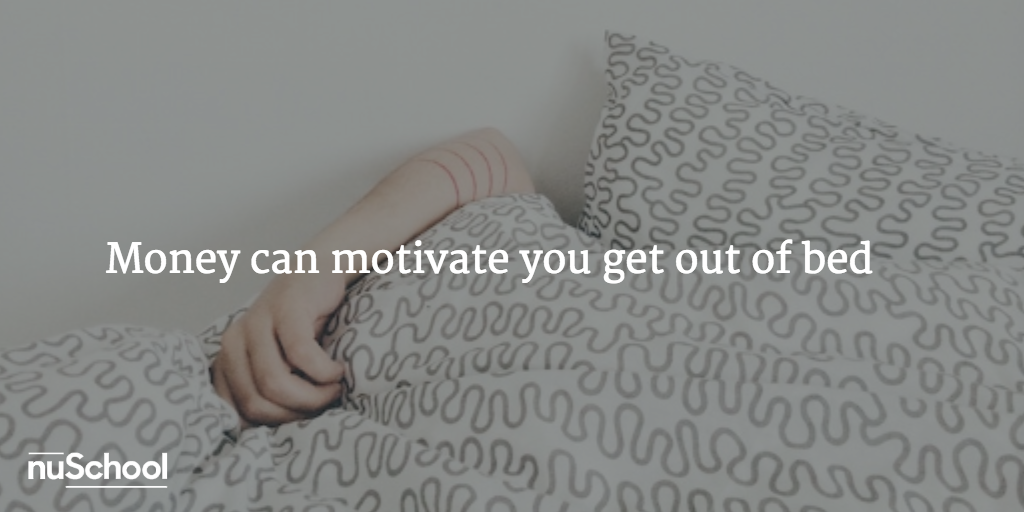 Money can motivate you get out of bed - nuschool