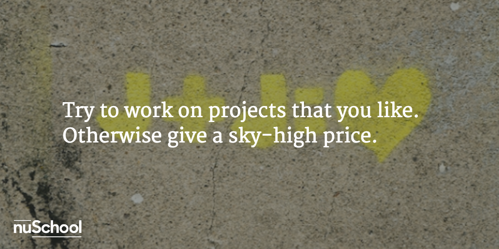 Try to work on projects that you like. Otherwise give a sky-high price - nuschool