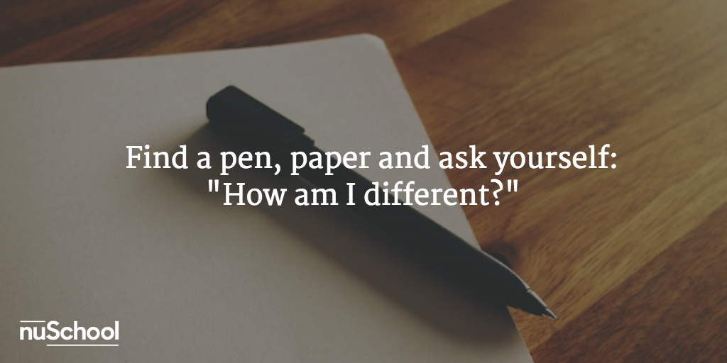 "Find a pen, paper and ask yourself:  ""How am I different?"" - nuschool"