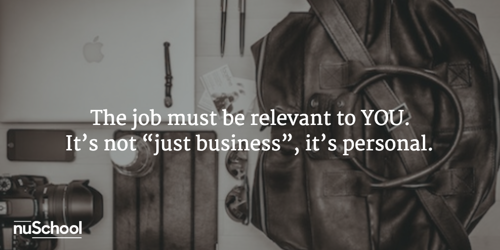 "The job must be relevant to YOU. It's not ""just business"", it's personal - nuschool"