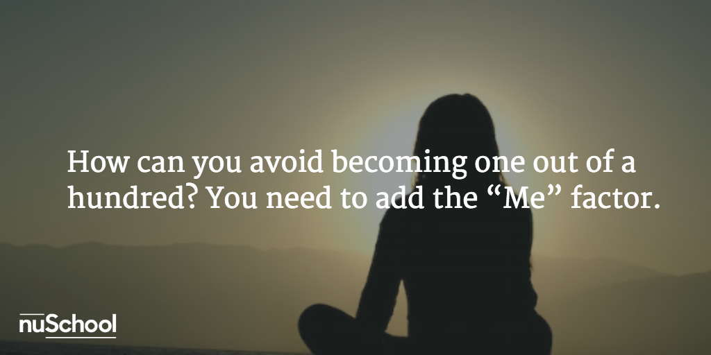 "How can you avoid becoming one out of a hundred? You need to add the ""Me"" factor - nuschool"