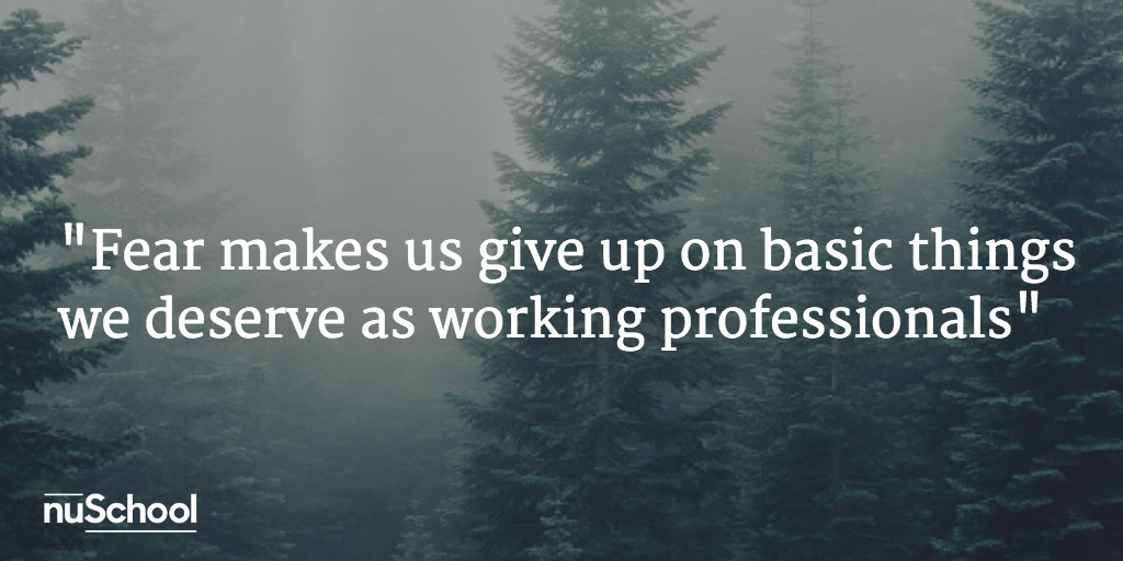 Fear makes us give up on basic things we deserve as working professionals nuschool