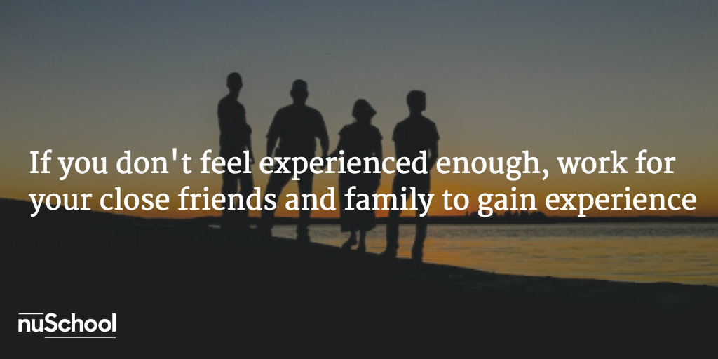If you don't feel experienced enough work for your close friends and family to gain experience