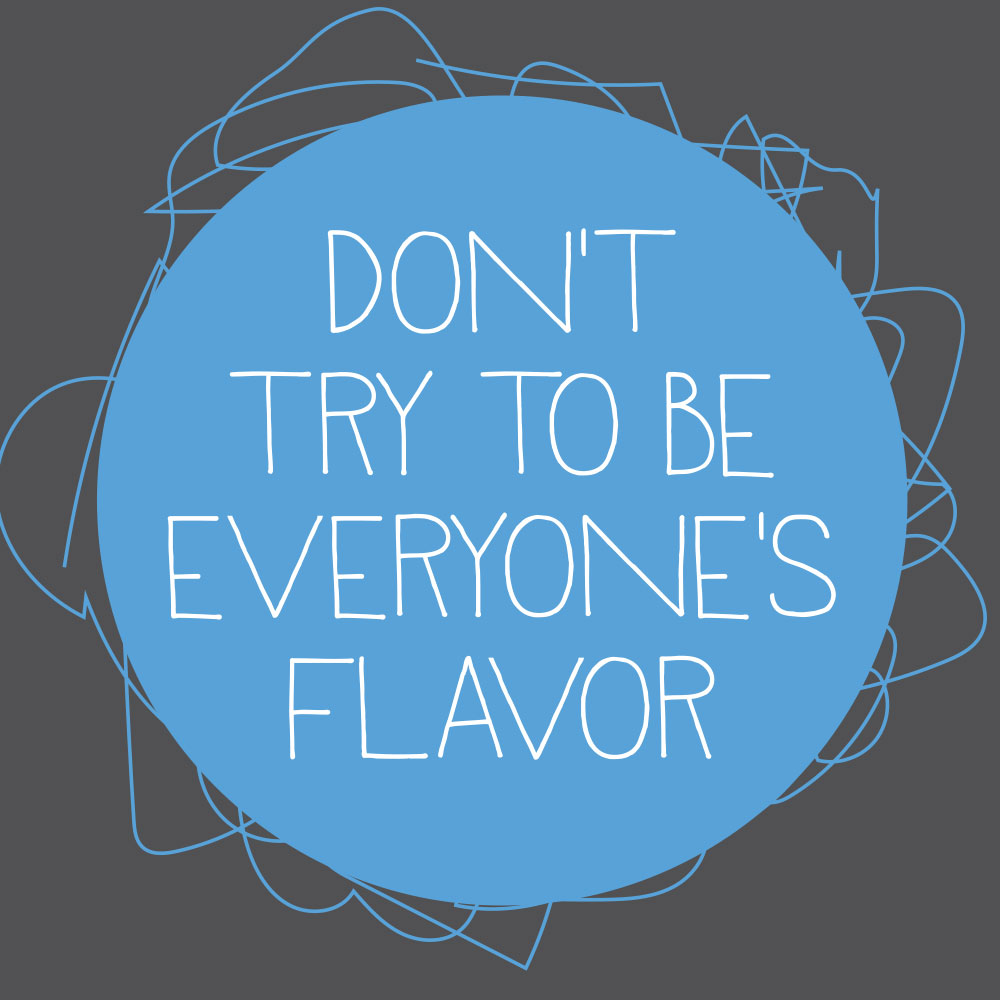 Don't Try To Be Everyone's Flavor