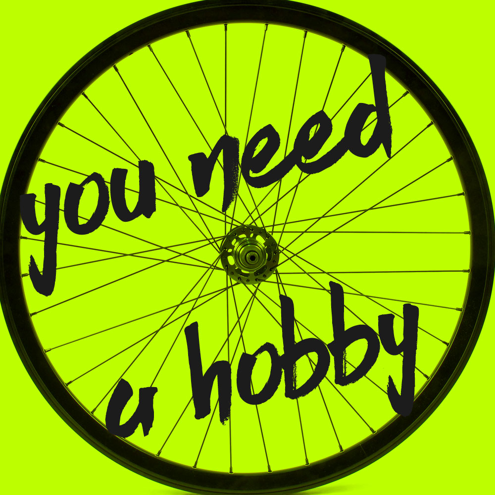 You need a hobby